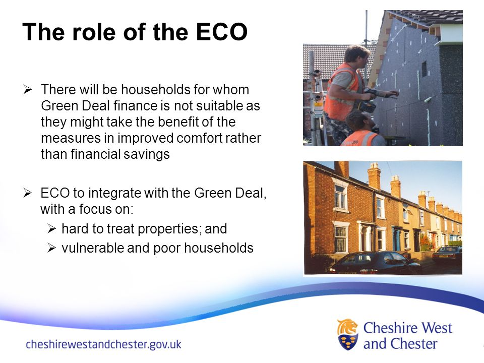 The role of the ECO There will be households for whom Green Deal finance is not suitable as they might take the benefit of the measures in improved comfort rather than financial savings ECO to integrate with the Green Deal, with a focus on: hard to treat properties; and vulnerable and poor households