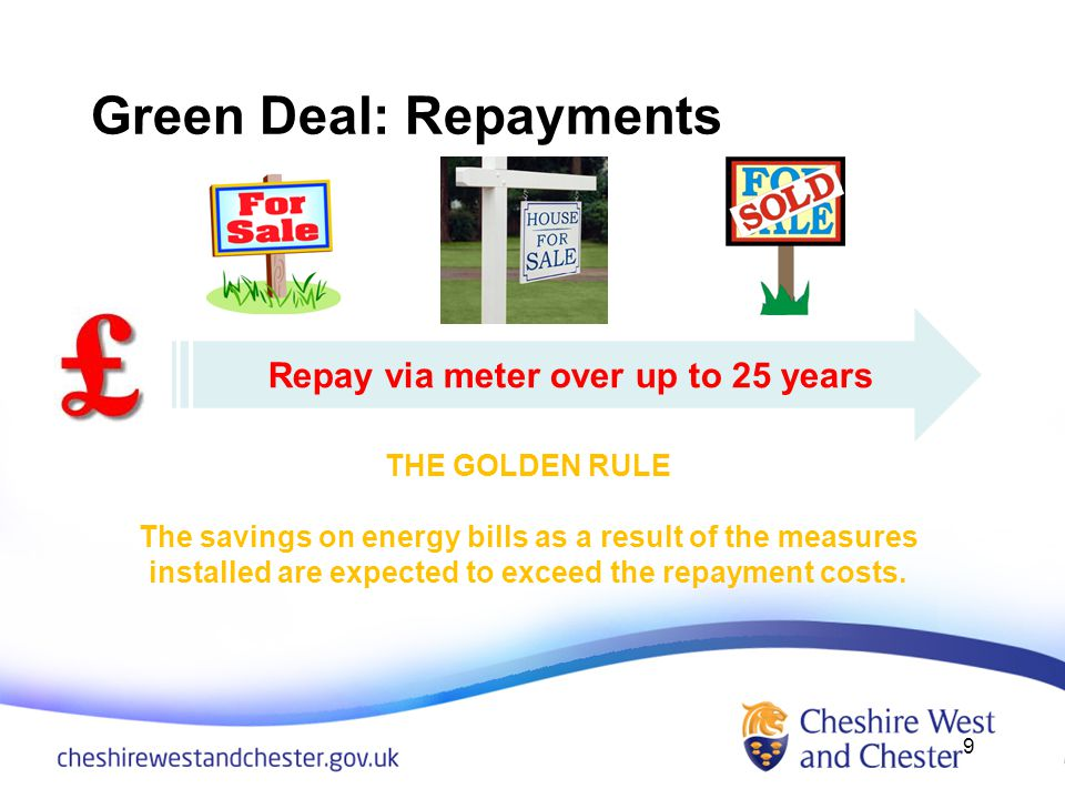 Green Deal: Repayments 9 Repay via meter over up to 25 years THE GOLDEN RULE The savings on energy bills as a result of the measures installed are expected to exceed the repayment costs.