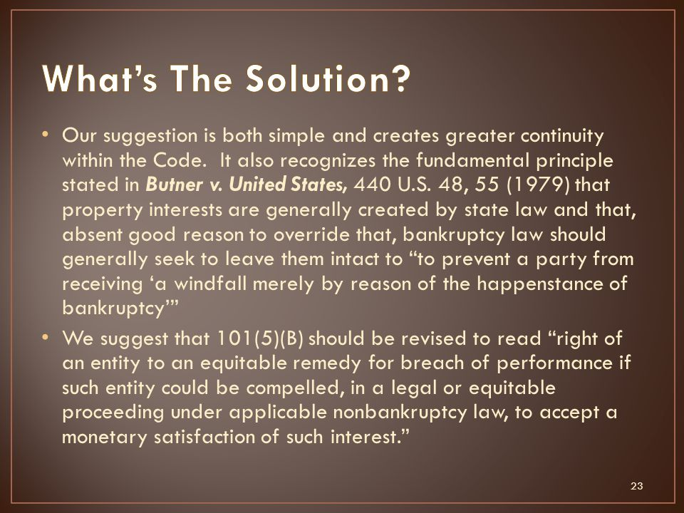 Our suggestion is both simple and creates greater continuity within the Code. It also recognizes the fundamental principle stated in Butner v. United