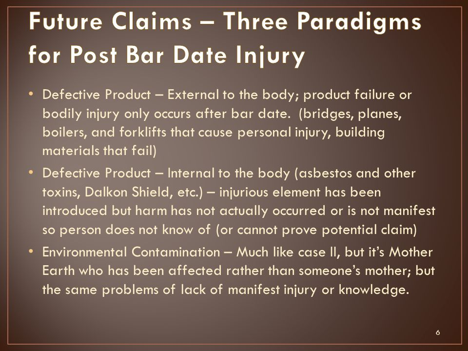 Defective Product – External to the body; product failure or bodily injury only occurs after bar date. (bridges, planes, boilers, and forklifts that c