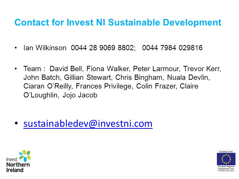 Contact for Invest NI Sustainable Development Ian Wilkinson 0044 28 9069 8802; 0044 7984 029816 Team : David Bell, Fiona Walker, Peter Larmour, Trevor Kerr, John Batch, Gillian Stewart, Chris Bingham, Nuala Devlin, Ciaran OReilly, Frances Privilege, Colin Frazer, Claire OLoughlin, Jojo Jacob sustainabledev@investni.com