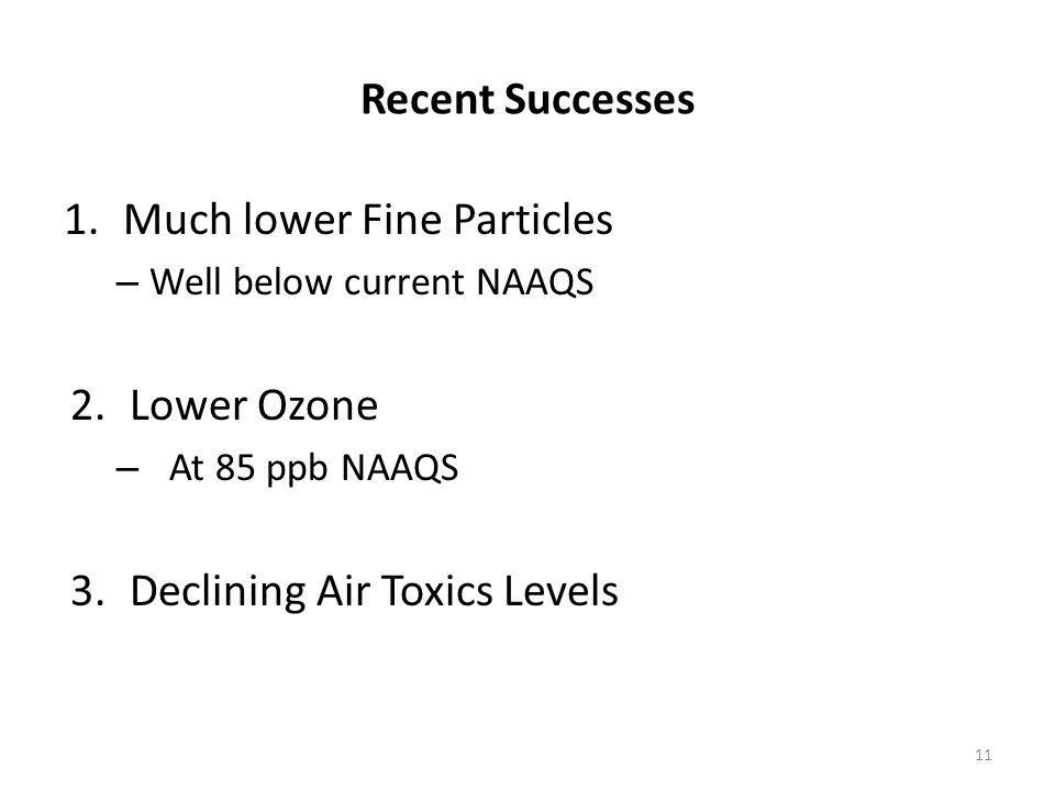 Recent Successes 1.Much lower Fine Particles – Well below current NAAQS 2.Lower Ozone – At 85 ppb NAAQS 3.Declining Air Toxics Levels 11