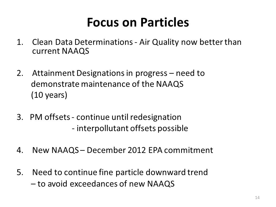 Focus on Particles 1.Clean Data Determinations - Air Quality now better than current NAAQS 2.Attainment Designations in progress – need to demonstrate maintenance of the NAAQS (10 years) 3.