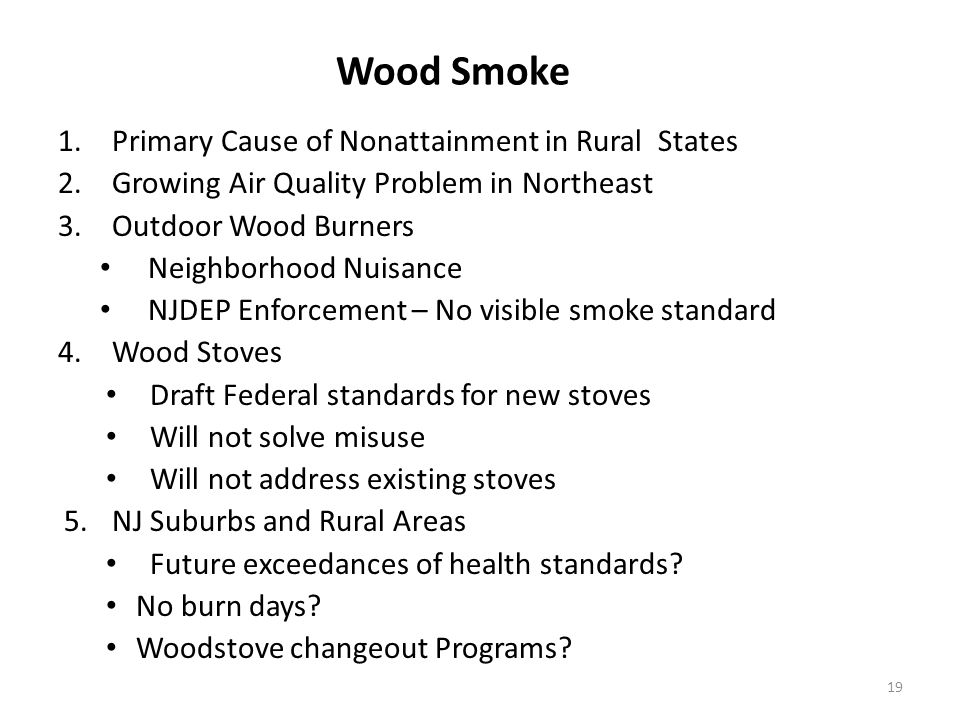 Wood Smoke 1.Primary Cause of Nonattainment in Rural States 2.Growing Air Quality Problem in Northeast 3.Outdoor Wood Burners Neighborhood Nuisance NJDEP Enforcement – No visible smoke standard 4.Wood Stoves Draft Federal standards for new stoves Will not solve misuse Will not address existing stoves 5.NJ Suburbs and Rural Areas Future exceedances of health standards.