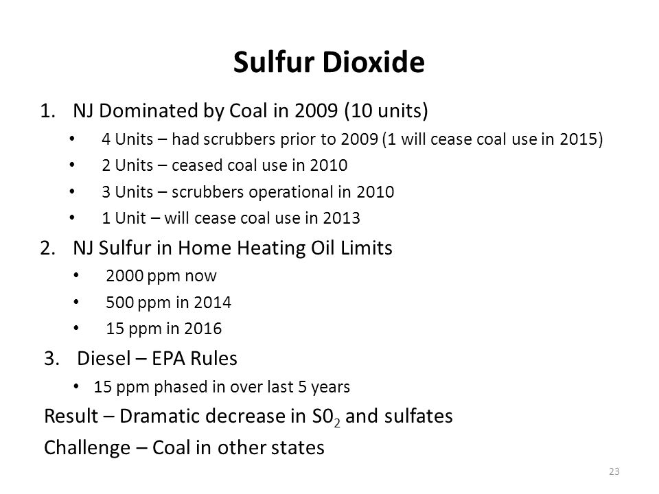 Sulfur Dioxide 1.NJ Dominated by Coal in 2009 (10 units) 4 Units – had scrubbers prior to 2009 (1 will cease coal use in 2015) 2 Units – ceased coal use in 2010 3 Units – scrubbers operational in 2010 1 Unit – will cease coal use in 2013 2.NJ Sulfur in Home Heating Oil Limits 2000 ppm now 500 ppm in 2014 15 ppm in 2016 3.Diesel – EPA Rules 15 ppm phased in over last 5 years Result – Dramatic decrease in S0 2 and sulfates Challenge – Coal in other states 23