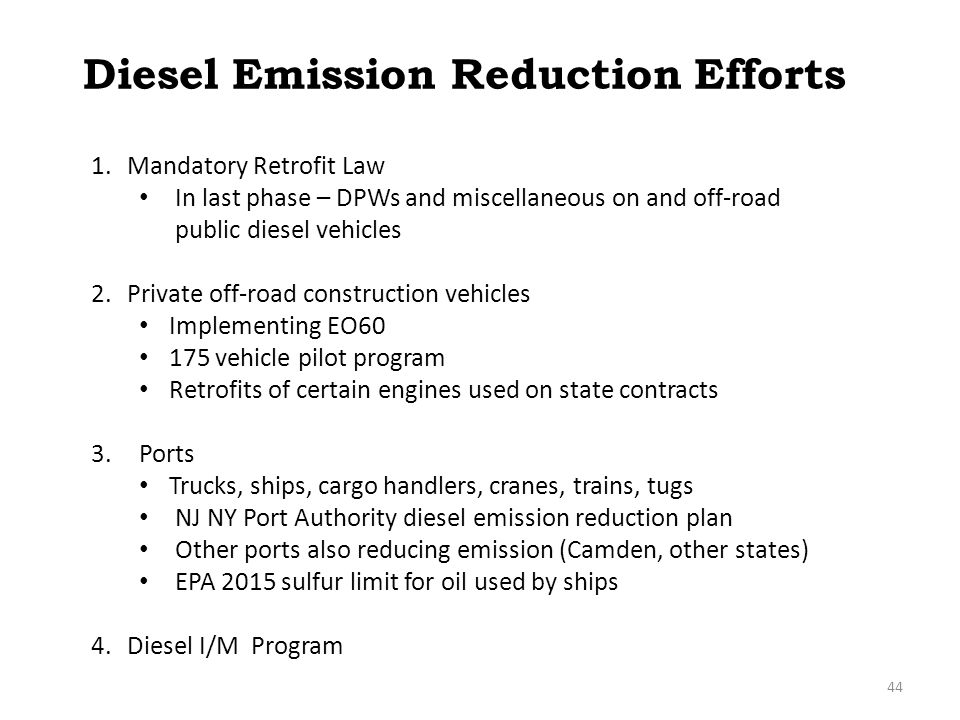 Diesel Emission Reduction Efforts 1.Mandatory Retrofit Law In last phase – DPWs and miscellaneous on and off-road public diesel vehicles 2.Private off-road construction vehicles Implementing EO60 175 vehicle pilot program Retrofits of certain engines used on state contracts 3.Ports Trucks, ships, cargo handlers, cranes, trains, tugs NJ NY Port Authority diesel emission reduction plan Other ports also reducing emission (Camden, other states) EPA 2015 sulfur limit for oil used by ships 4.Diesel I/M Program 44