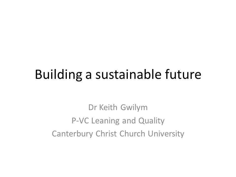 Building a sustainable future Dr Keith Gwilym P-VC Leaning and Quality Canterbury Christ Church University