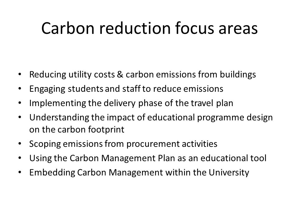 Carbon reduction focus areas Reducing utility costs & carbon emissions from buildings Engaging students and staff to reduce emissions Implementing the delivery phase of the travel plan Understanding the impact of educational programme design on the carbon footprint Scoping emissions from procurement activities Using the Carbon Management Plan as an educational tool Embedding Carbon Management within the University