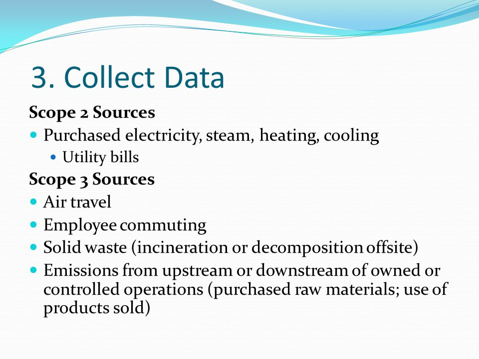 3. Collect Data Scope 2 Sources Purchased electricity, steam, heating, cooling Utility bills Scope 3 Sources Air travel Employee commuting Solid waste