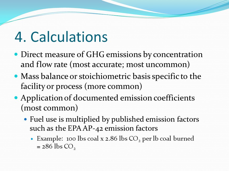 4. Calculations Direct measure of GHG emissions by concentration and flow rate (most accurate; most uncommon) Mass balance or stoichiometric basis spe