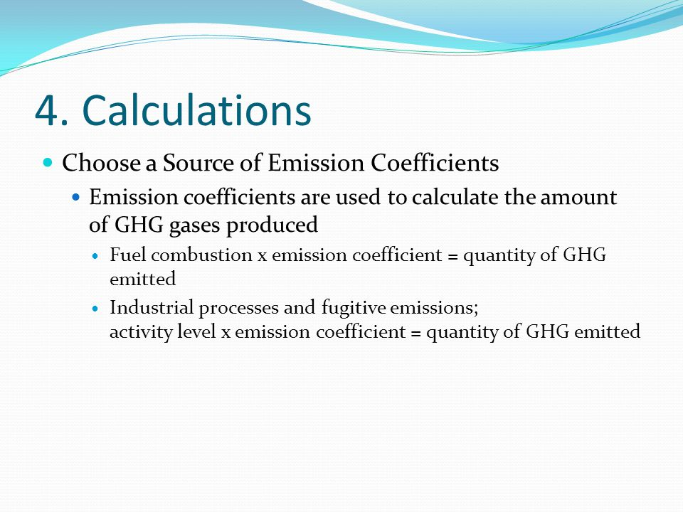 4. Calculations Choose a Source of Emission Coefficients Emission coefficients are used to calculate the amount of GHG gases produced Fuel combustion