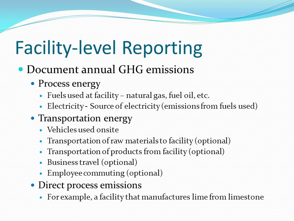 Facility-level Reporting Document annual GHG emissions Process energy Fuels used at facility – natural gas, fuel oil, etc.