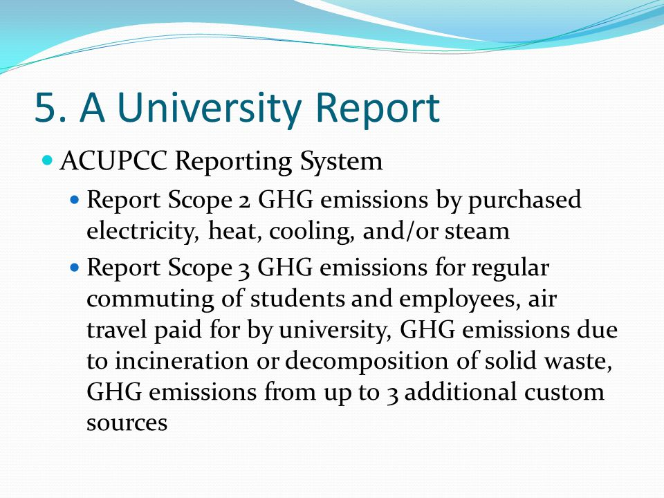 5. A University Report ACUPCC Reporting System Report Scope 2 GHG emissions by purchased electricity, heat, cooling, and/or steam Report Scope 3 GHG e