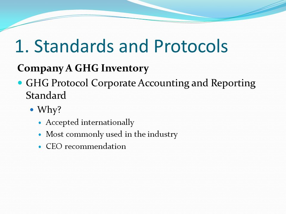 1. Standards and Protocols Company A GHG Inventory GHG Protocol Corporate Accounting and Reporting Standard Why? Accepted internationally Most commonl