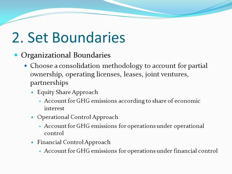 2. Set Boundaries Organizational Boundaries Choose a consolidation methodology to account for partial ownership, operating licenses, leases, joint ven