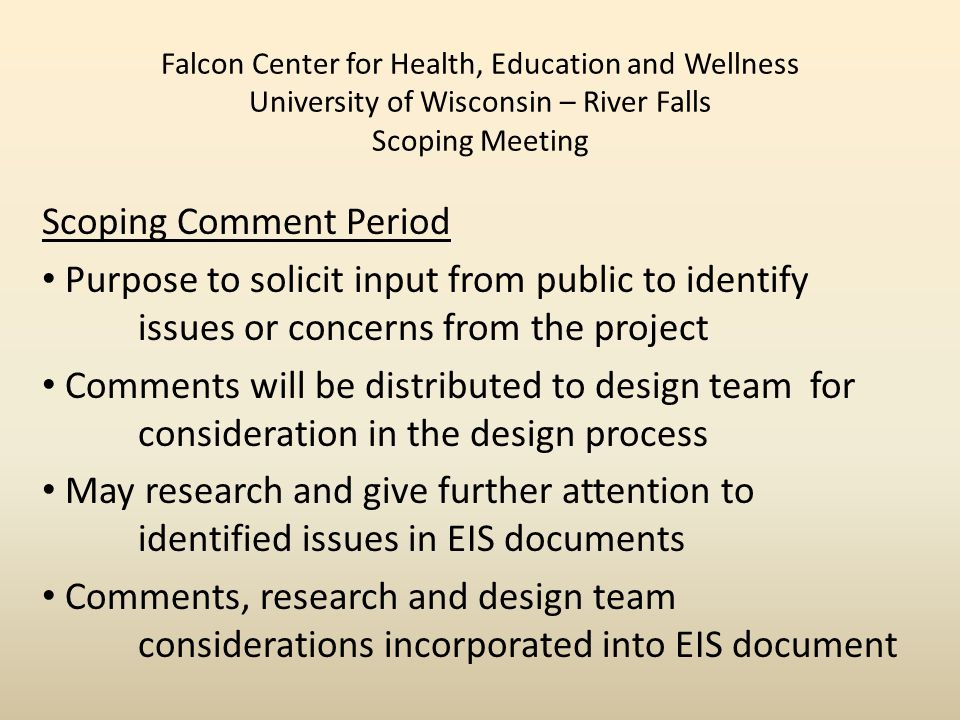 Falcon Center for Health, Education and Wellness University of Wisconsin – River Falls Scoping Meeting Scoping Comment Period Purpose to solicit input from public to identify issues or concerns from the project Comments will be distributed to design team for consideration in the design process May research and give further attention to identified issues in EIS documents Comments, research and design team considerations incorporated into EIS document