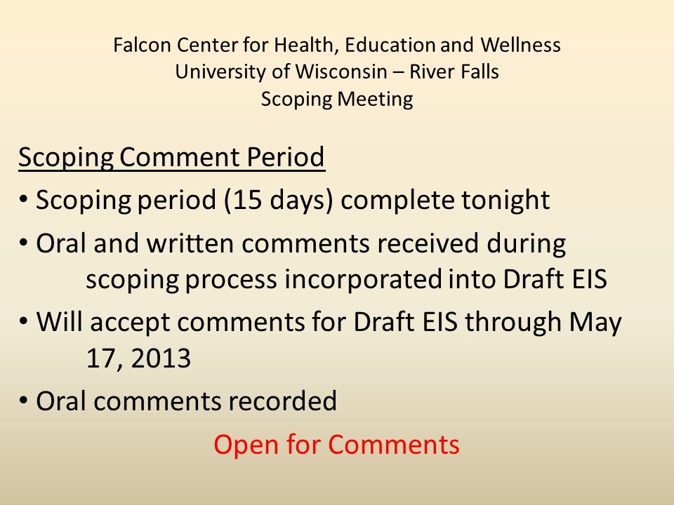 Falcon Center for Health, Education and Wellness University of Wisconsin – River Falls Scoping Meeting Scoping Comment Period Scoping period (15 days) complete tonight Oral and written comments received during scoping process incorporated into Draft EIS Will accept comments for Draft EIS through May 17, 2013 Oral comments recorded Open for Comments