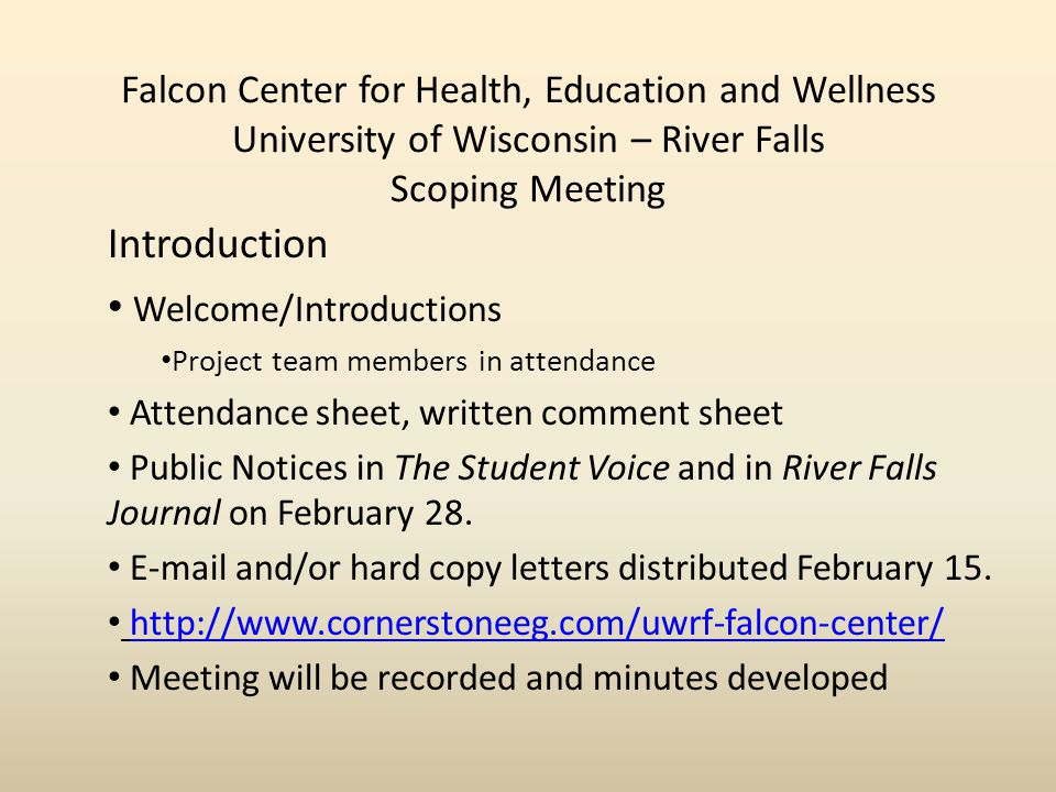 Falcon Center for Health, Education and Wellness University of Wisconsin – River Falls Scoping Meeting Introduction Welcome/Introductions Project team members in attendance Attendance sheet, written comment sheet Public Notices in The Student Voice and in River Falls Journal on February 28.