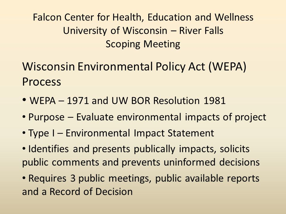 Falcon Center for Health, Education and Wellness University of Wisconsin – River Falls Scoping Meeting Wisconsin Environmental Policy Act (WEPA) Process WEPA – 1971 and UW BOR Resolution 1981 Purpose – Evaluate environmental impacts of project Type I – Environmental Impact Statement Identifies and presents publically impacts, solicits public comments and prevents uninformed decisions Requires 3 public meetings, public available reports and a Record of Decision
