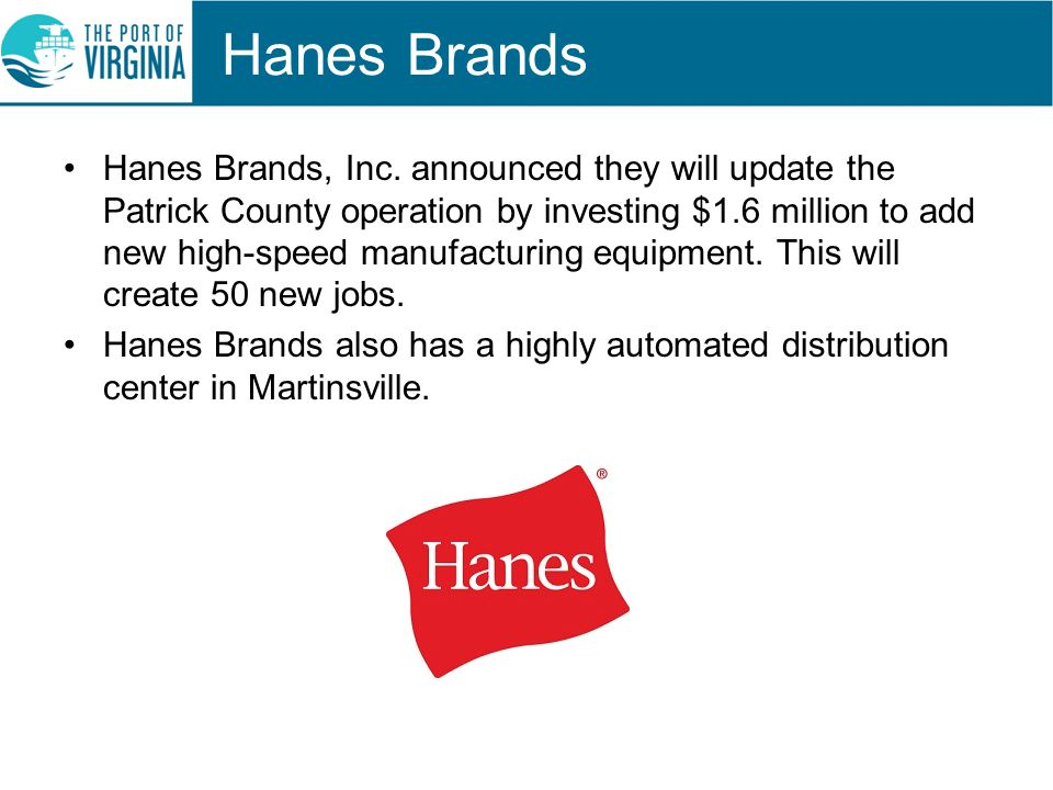 Hanes Brands Hanes Brands, Inc. announced they will update the Patrick County operation by investing $1.6 million to add new high-speed manufacturing