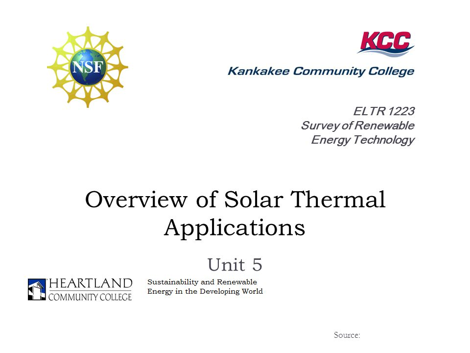 ELTR 1223 Survey of Renewable Energy Technology Overview of Solar Thermal Applications Unit 5 Source: