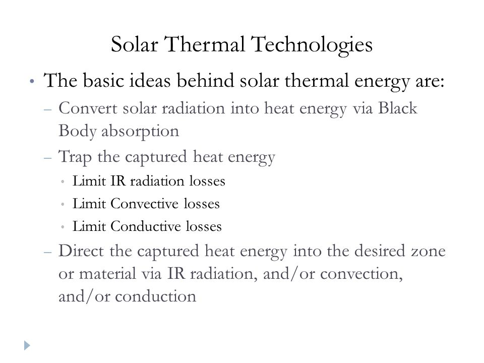 Solar Thermal Technologies The basic ideas behind solar thermal energy are: – Convert solar radiation into heat energy via Black Body absorption – Trap the captured heat energy Limit IR radiation losses Limit Convective losses Limit Conductive losses – Direct the captured heat energy into the desired zone or material via IR radiation, and/or convection, and/or conduction