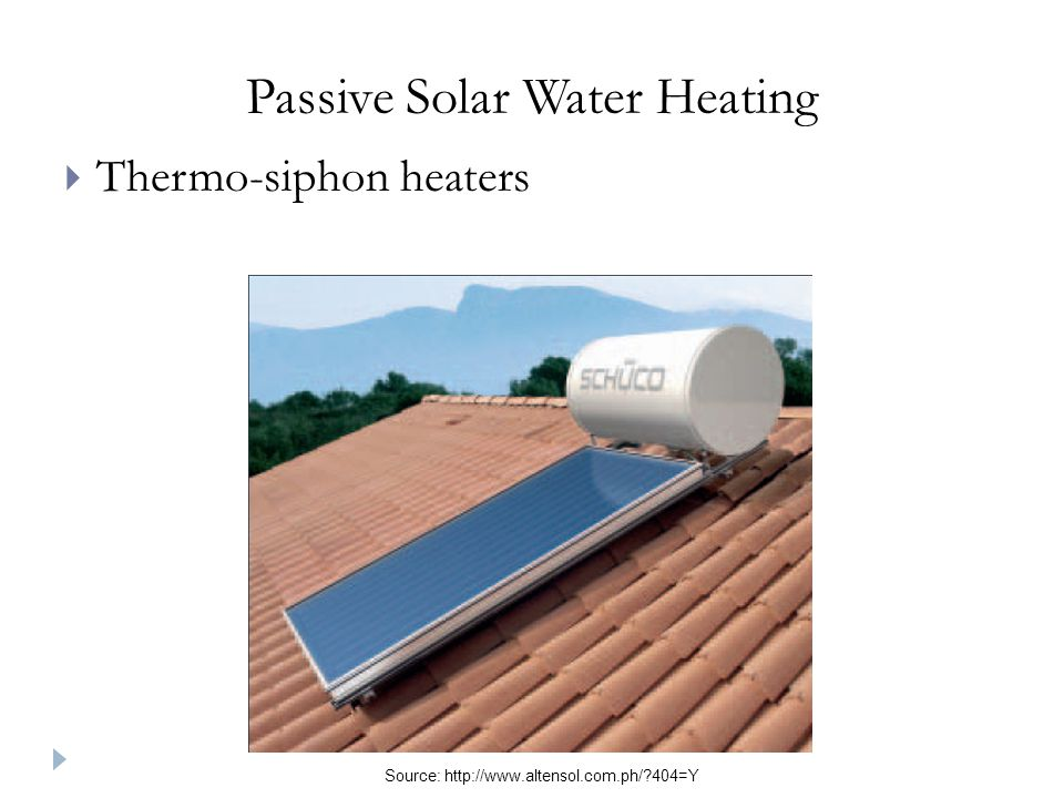 Passive Solar Water Heating Thermo-siphon heaters Source: http://www.altensol.com.ph/?404=Y