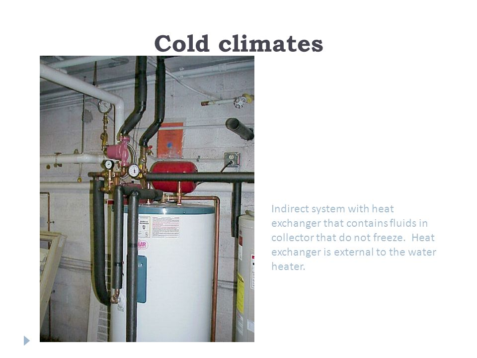 Cold climates Indirect system with heat exchanger that contains fluids in collector that do not freeze.