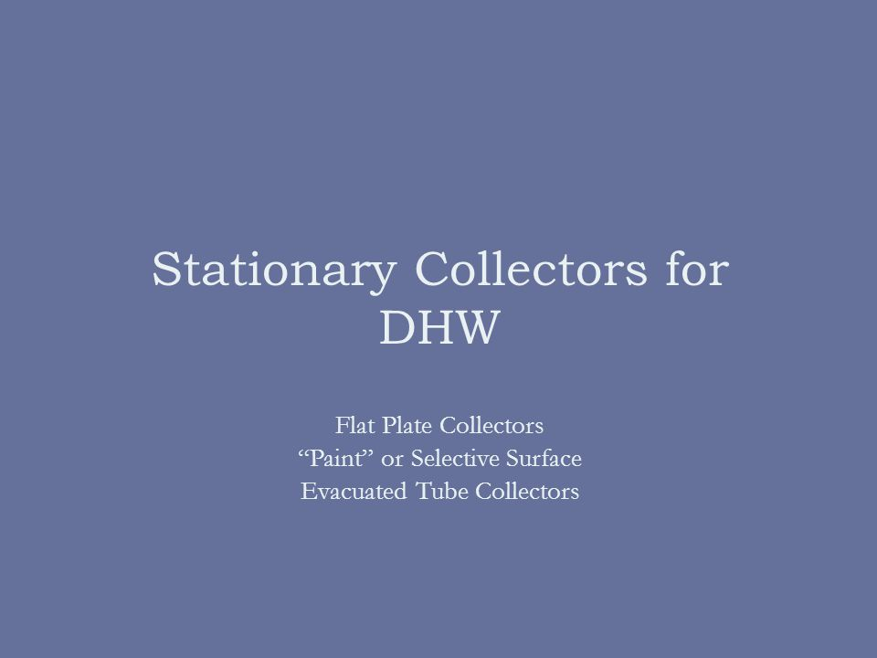 Stationary Collectors for DHW Flat Plate Collectors Paint or Selective Surface Evacuated Tube Collectors