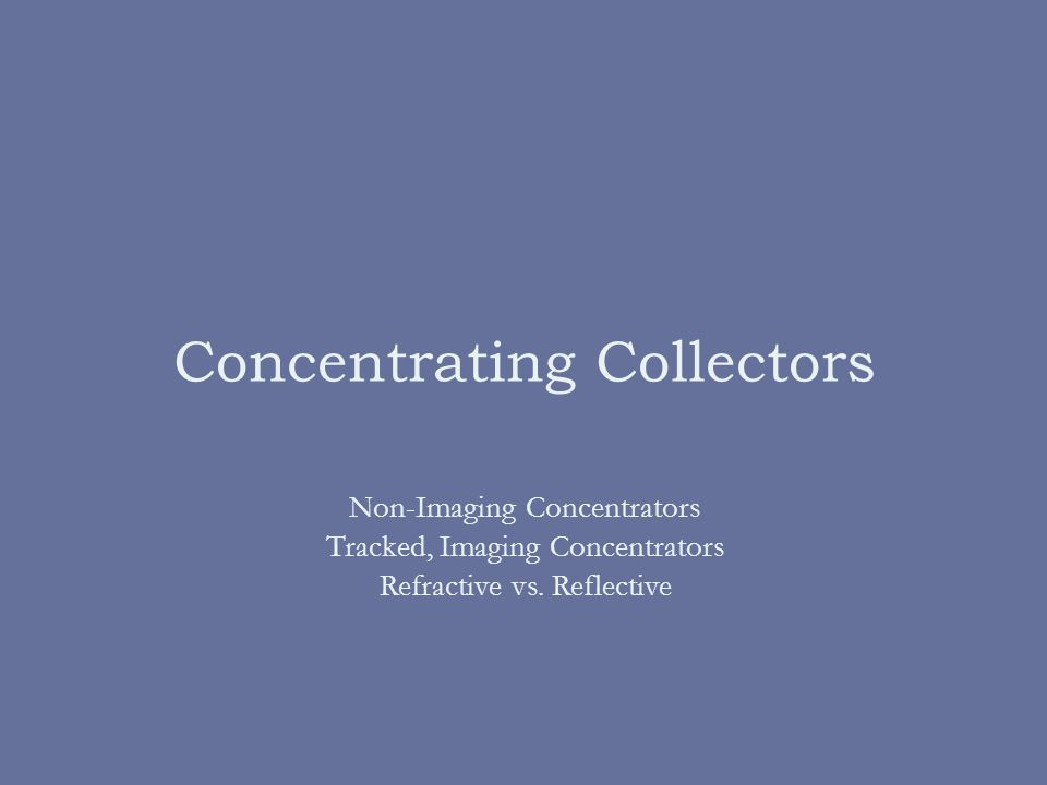 Concentrating Collectors Non-Imaging Concentrators Tracked, Imaging Concentrators Refractive vs.