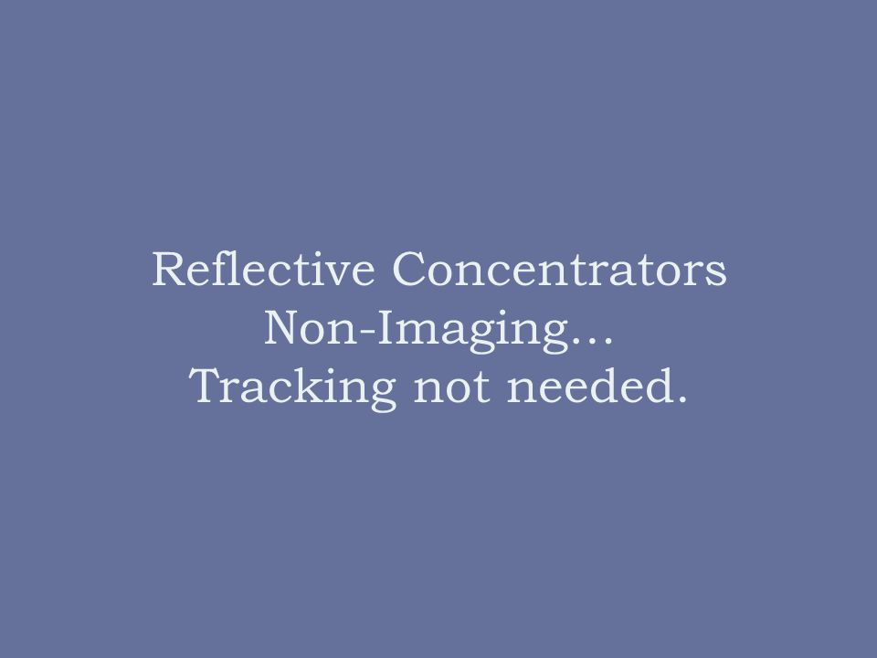 Reflective Concentrators Non-Imaging… Tracking not needed.