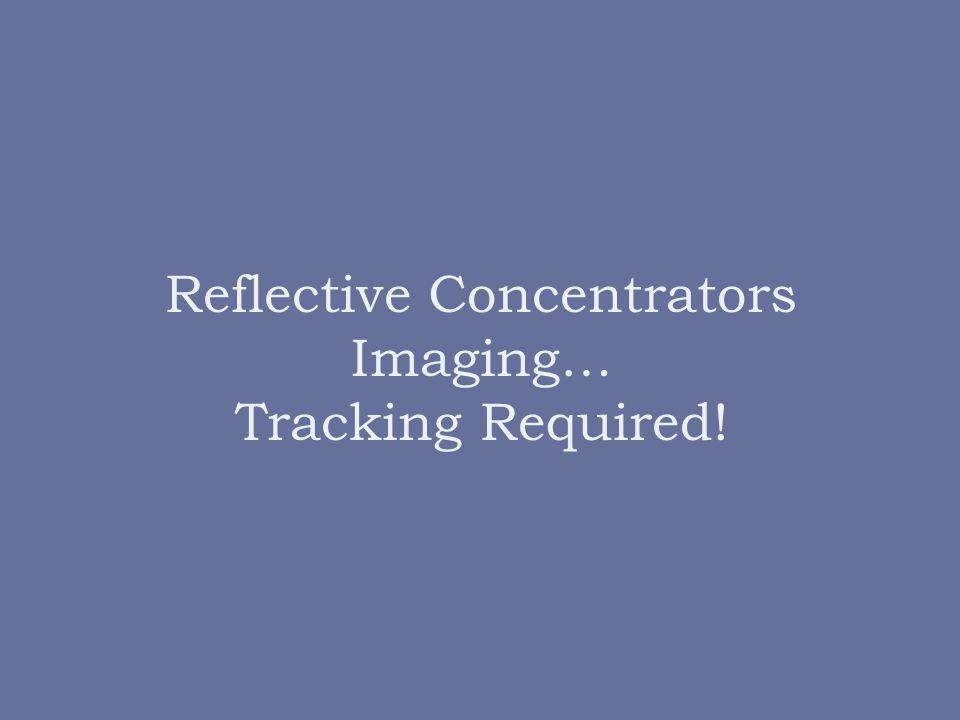 Reflective Concentrators Imaging… Tracking Required!