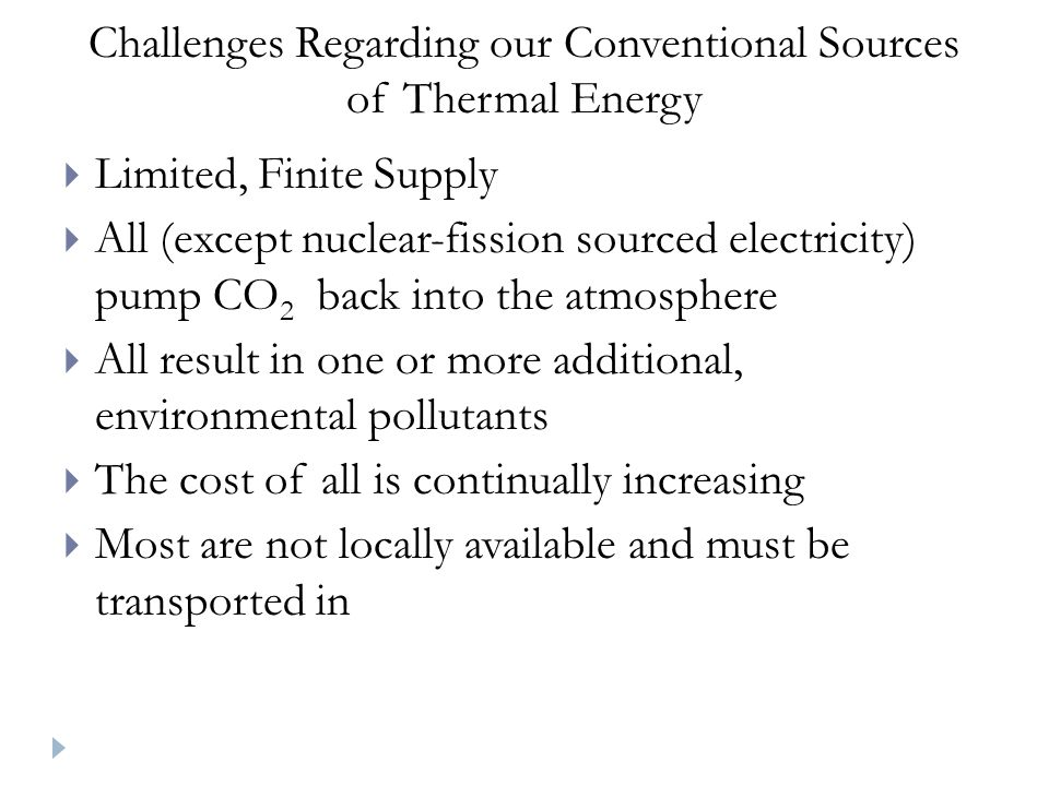 Challenges Regarding our Conventional Sources of Thermal Energy Limited, Finite Supply All (except nuclear-fission sourced electricity) pump CO 2 back into the atmosphere All result in one or more additional, environmental pollutants The cost of all is continually increasing Most are not locally available and must be transported in