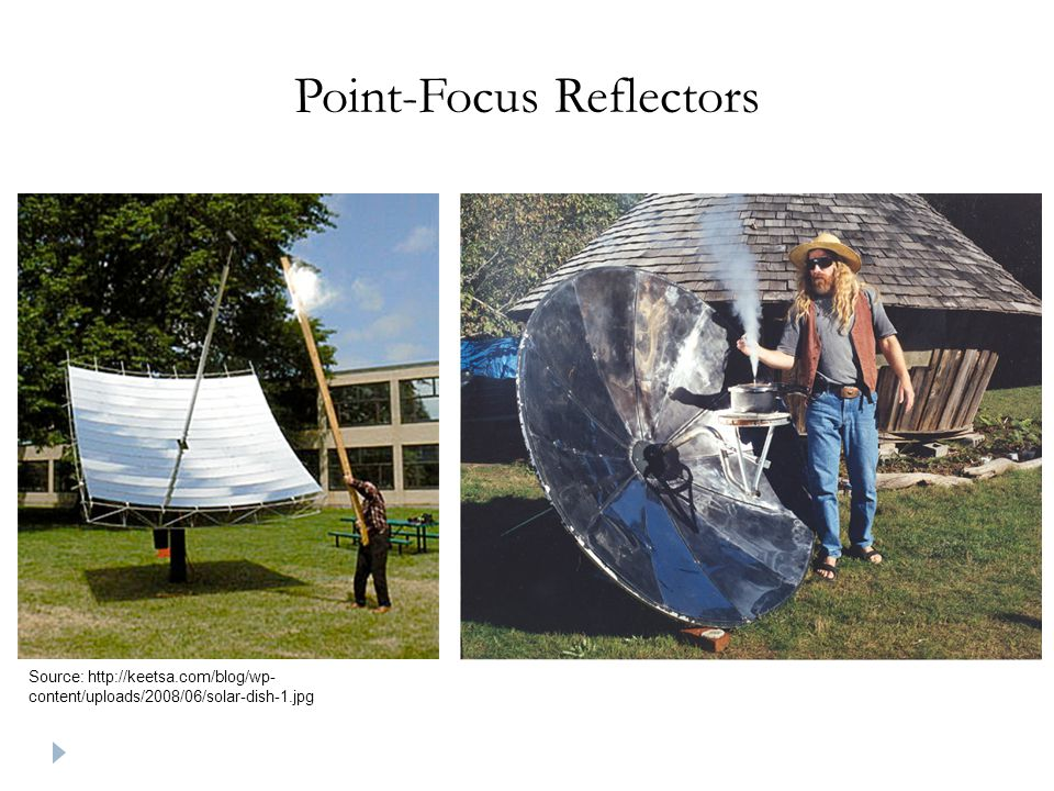 Point-Focus Reflectors Source: http://keetsa.com/blog/wp- content/uploads/2008/06/solar-dish-1.jpg