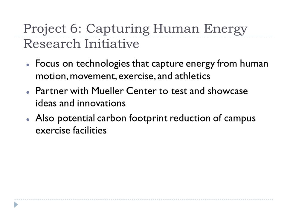 Project 6: Capturing Human Energy Research Initiative Focus on technologies that capture energy from human motion, movement, exercise, and athletics Partner with Mueller Center to test and showcase ideas and innovations Also potential carbon footprint reduction of campus exercise facilities
