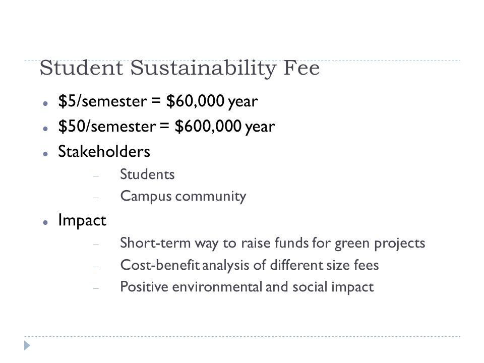 Student Sustainability Fee $5/semester = $60,000 year $50/semester = $600,000 year Stakeholders Students Campus community Impact Short-term way to raise funds for green projects Cost-benefit analysis of different size fees Positive environmental and social impact