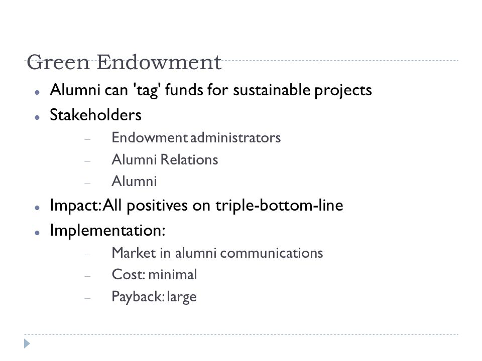 Green Endowment Alumni can tag funds for sustainable projects Stakeholders Endowment administrators Alumni Relations Alumni Impact: All positives on triple-bottom-line Implementation: Market in alumni communications Cost: minimal Payback: large