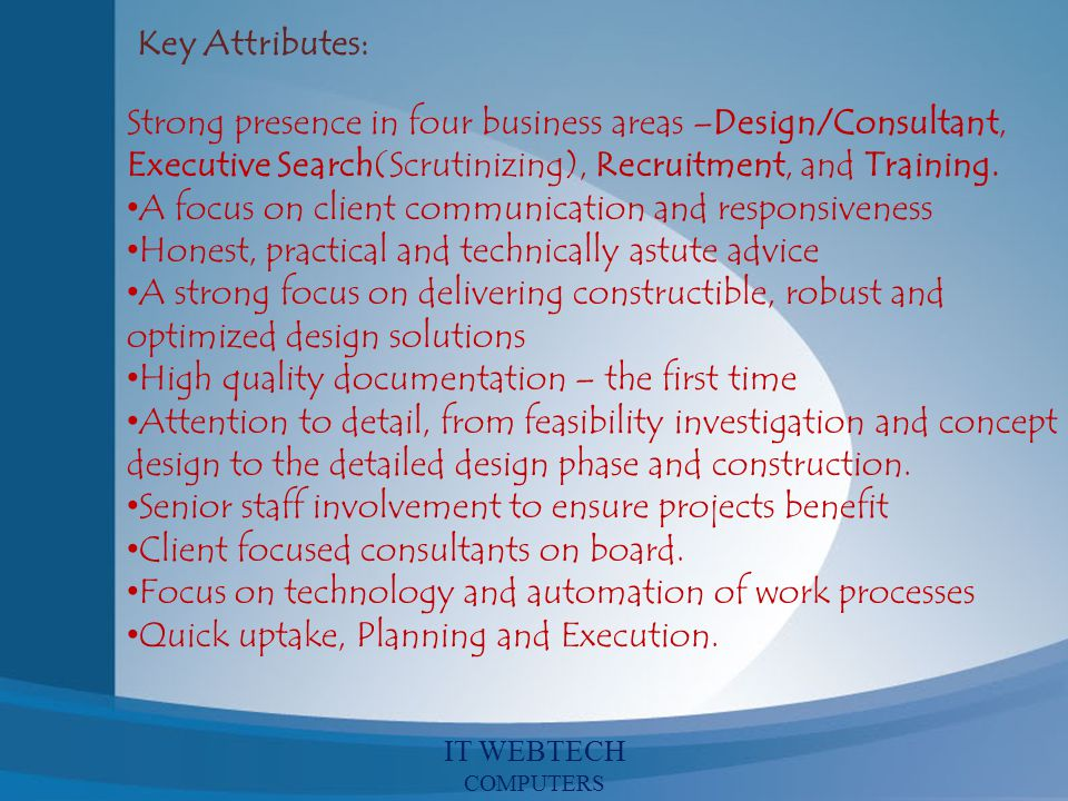 Key Attributes: Strong presence in four business areas –Design/Consultant, Executive Search(Scrutinizing), Recruitment, and Training. A focus on clien