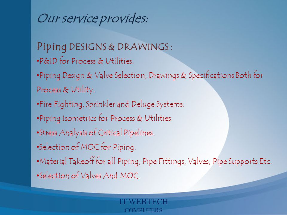 Our service provides: Piping DESIGNS & DRAWINGS : P&ID for Process & Utilities. Piping Design & Valve Selection, Drawings & Specifications Both for Pr