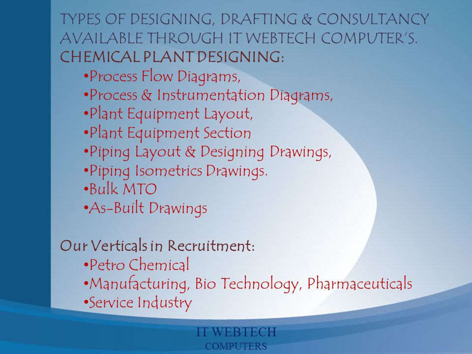 TYPES OF DESIGNING, DRAFTING & CONSULTANCY AVAILABLE THROUGH IT WEBTECH COMPUTERS. CHEMICAL PLANT DESIGNING: Process Flow Diagrams, Process & Instrume