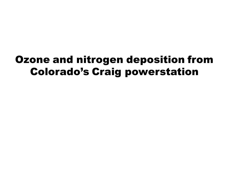 NOx from Craig The Craig powerstation is the largest uncontrolled NOx source in the state (~18k tons/yr) NPS is lobbying EPA for stricter controls (i.e., SCR on all three boilers) What is the impact in terms of Ozone Nitrogen dep PM nitrate
