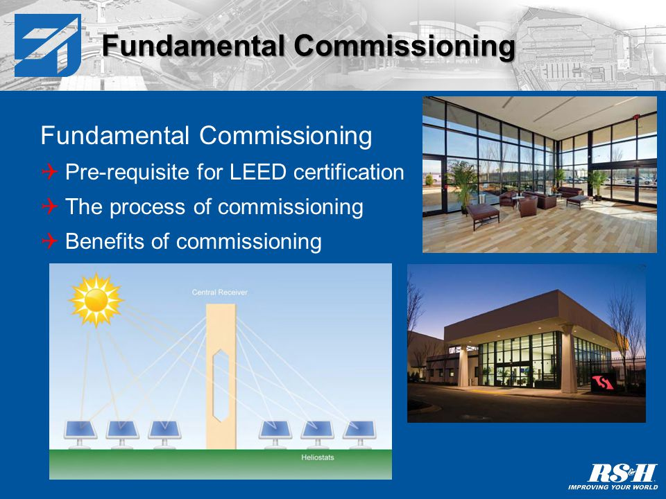Fundamental Commissioning Pre-requisite for LEED certification The process of commissioning Benefits of commissioning Fundamental Commissioning