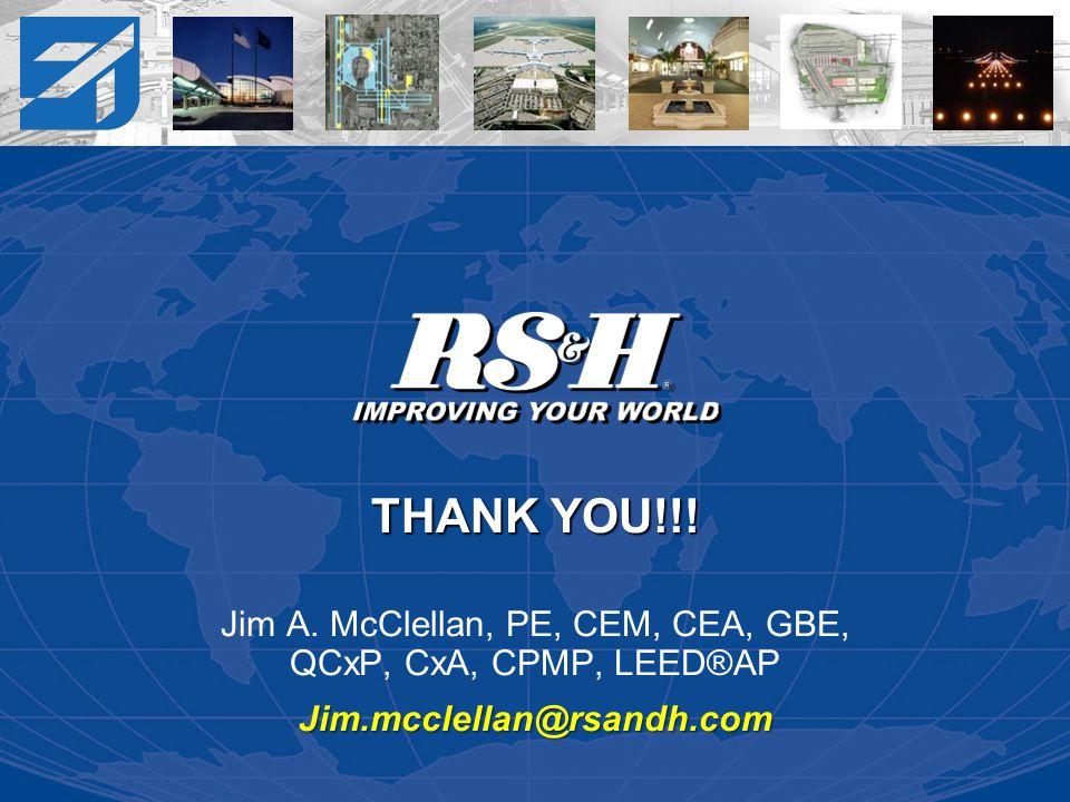 THANK YOU!!! Jim A. McClellan, PE, CEM, CEA, GBE, QCxP, CxA, CPMP, LEED®APJim.mcclellan@rsandh.com