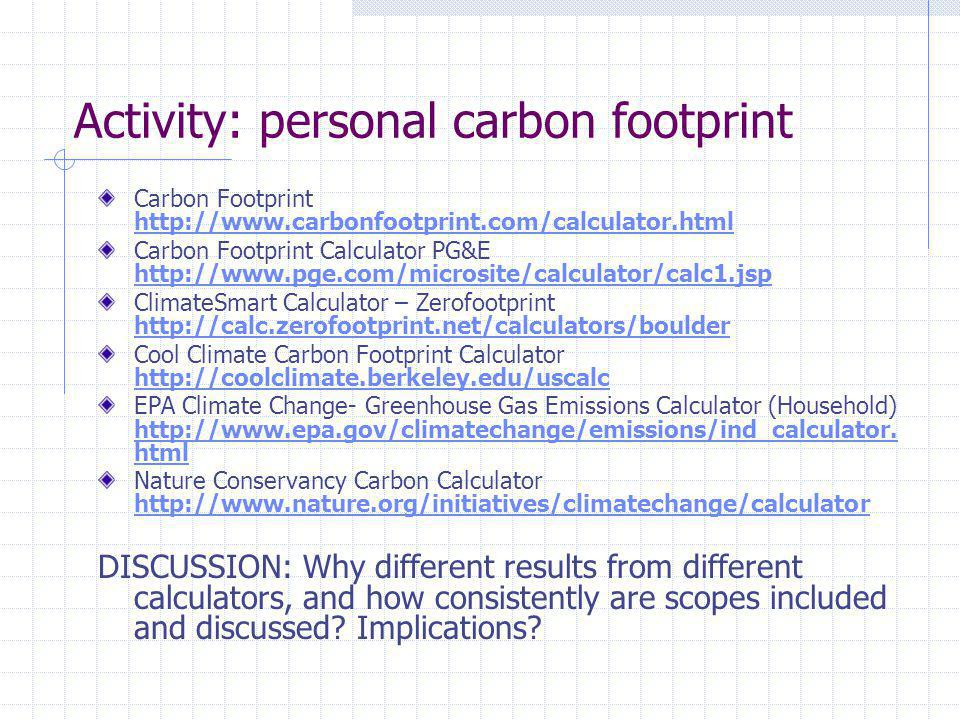 Activity: personal carbon footprint Carbon Footprint http://www.carbonfootprint.com/calculator.html http://www.carbonfootprint.com/calculator.html Carbon Footprint Calculator PG&E http://www.pge.com/microsite/calculator/calc1.jsp http://www.pge.com/microsite/calculator/calc1.jsp ClimateSmart Calculator – Zerofootprint http://calc.zerofootprint.net/calculators/boulder http://calc.zerofootprint.net/calculators/boulder Cool Climate Carbon Footprint Calculator http://coolclimate.berkeley.edu/uscalc http://coolclimate.berkeley.edu/uscalc EPA Climate Change- Greenhouse Gas Emissions Calculator (Household) http://www.epa.gov/climatechange/emissions/ind_calculator.