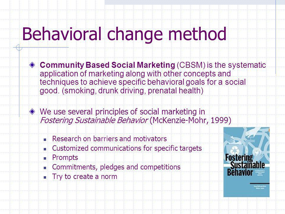 Behavioral change method Community Based Social Marketing (CBSM) is the systematic application of marketing along with other concepts and techniques to achieve specific behavioral goals for a social good.