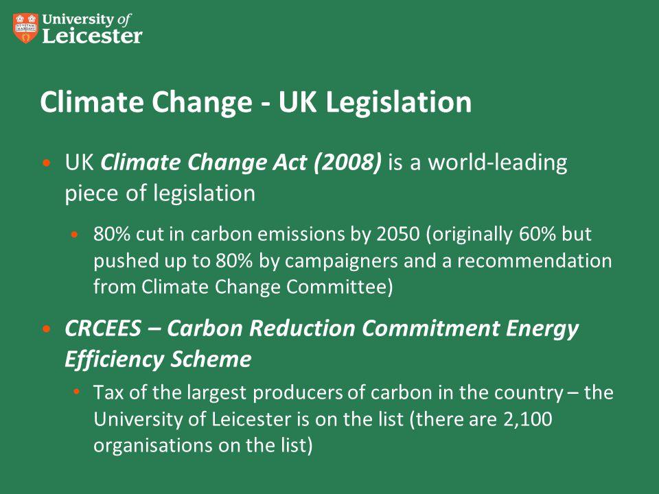 Climate Change - UK Legislation UK Climate Change Act (2008) is a world-leading piece of legislation 80% cut in carbon emissions by 2050 (originally 60% but pushed up to 80% by campaigners and a recommendation from Climate Change Committee) CRCEES – Carbon Reduction Commitment Energy Efficiency Scheme Tax of the largest producers of carbon in the country – the University of Leicester is on the list (there are 2,100 organisations on the list)