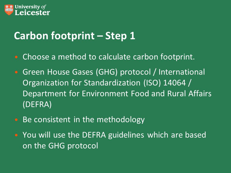 Carbon footprint – Step 1 Choose a method to calculate carbon footprint. Green House Gases (GHG) protocol / International Organization for Standardiza