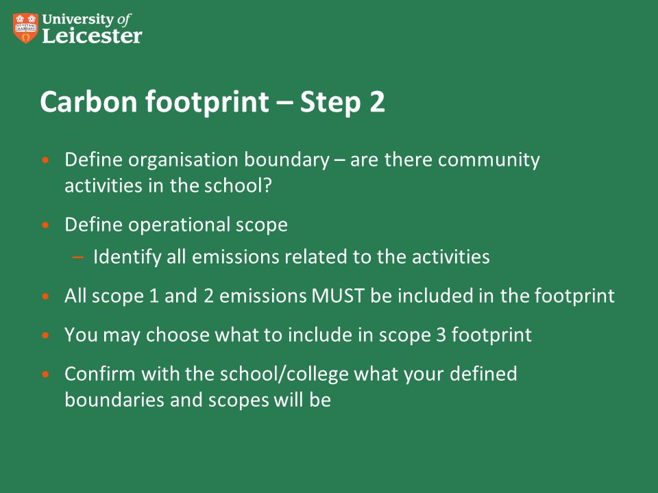 Carbon footprint – Step 2 Define organisation boundary – are there community activities in the school? Define operational scope –Identify all emission