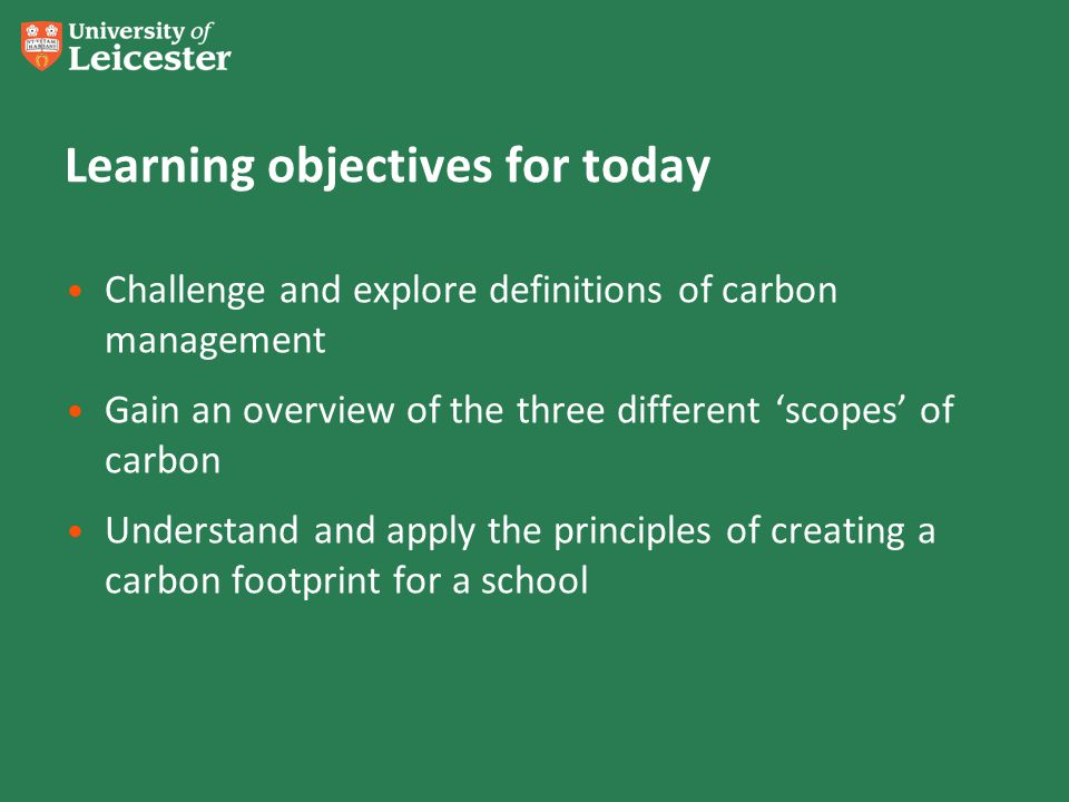 Learning objectives for today Challenge and explore definitions of carbon management Gain an overview of the three different scopes of carbon Understand and apply the principles of creating a carbon footprint for a school