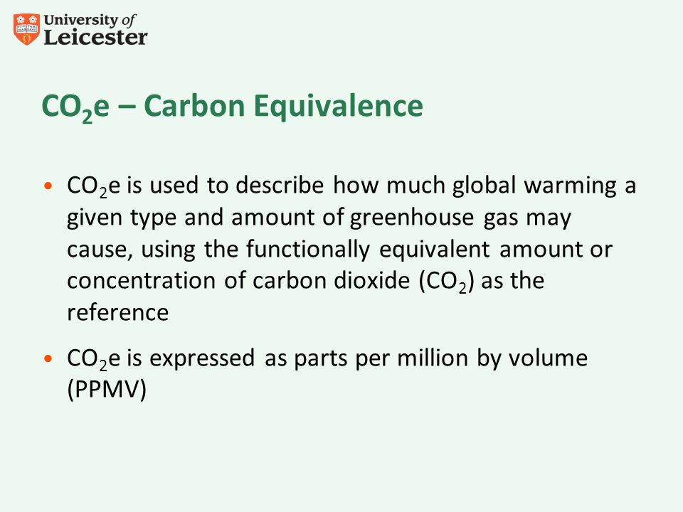 CO 2 e – Carbon Equivalence CO 2 e is used to describe how much global warming a given type and amount of greenhouse gas may cause, using the functionally equivalent amount or concentration of carbon dioxide (CO 2 ) as the reference CO 2 e is expressed as parts per million by volume (PPMV)